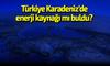 Türkiye Karadeniz'de enerji kaynağı mı buldu?